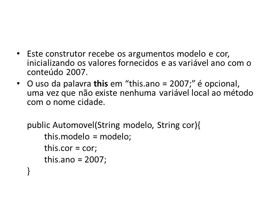 Este construtor recebe os argumentos modelo e cor, inicializando os valores fornecidos e as variável ano com o conteúdo 2007. O uso da palavra this em