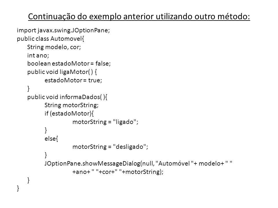 Continuação do exemplo anterior utilizando outro método: import javax.swing.JOptionPane; public class Automovel{ String modelo, cor; int ano; boolean