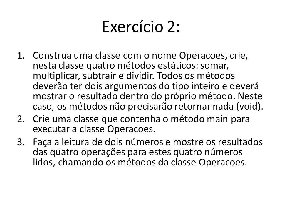 Exercício 2: 1.Construa uma classe com o nome Operacoes, crie, nesta classe quatro métodos estáticos: somar, multiplicar, subtrair e dividir. Todos os