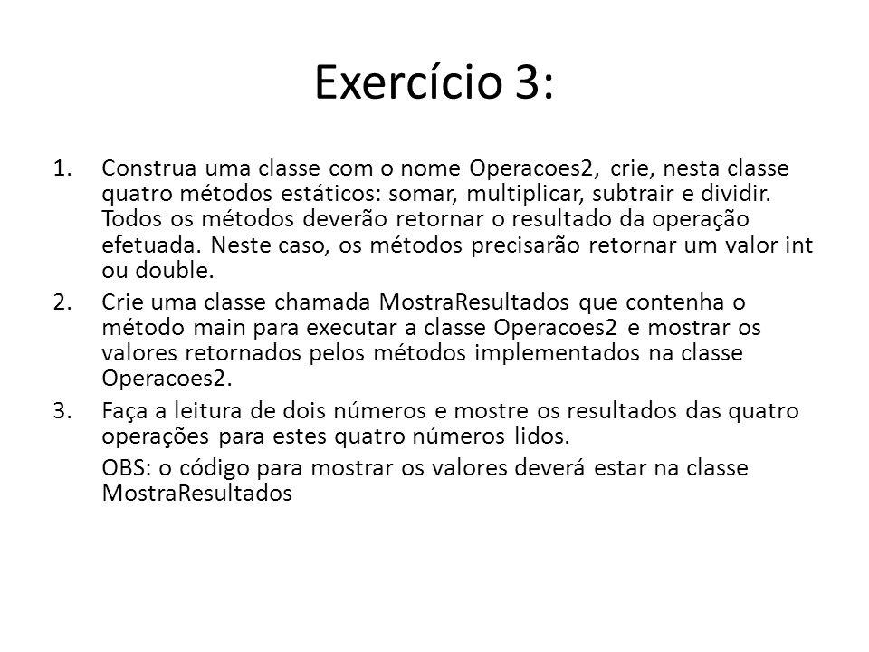 Exercício 3: 1.Construa uma classe com o nome Operacoes2, crie, nesta classe quatro métodos estáticos: somar, multiplicar, subtrair e dividir. Todos o