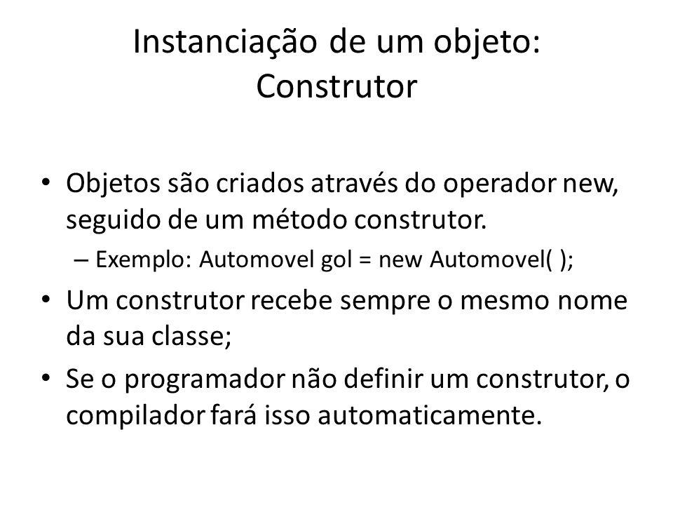 Instanciação de um objeto: Construtor Objetos são criados através do operador new, seguido de um método construtor. – Exemplo: Automovel gol = new Aut