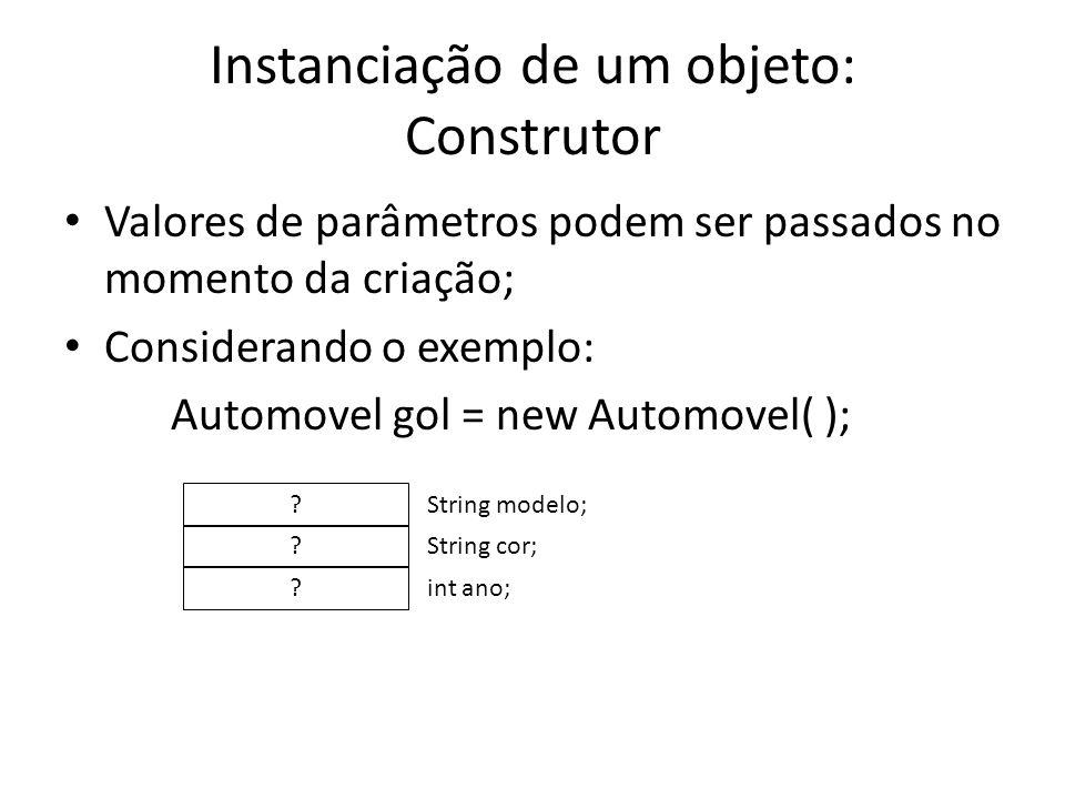 Instanciação de um objeto: Construtor Valores de parâmetros podem ser passados no momento da criação; Considerando o exemplo: Automovel gol = new Auto