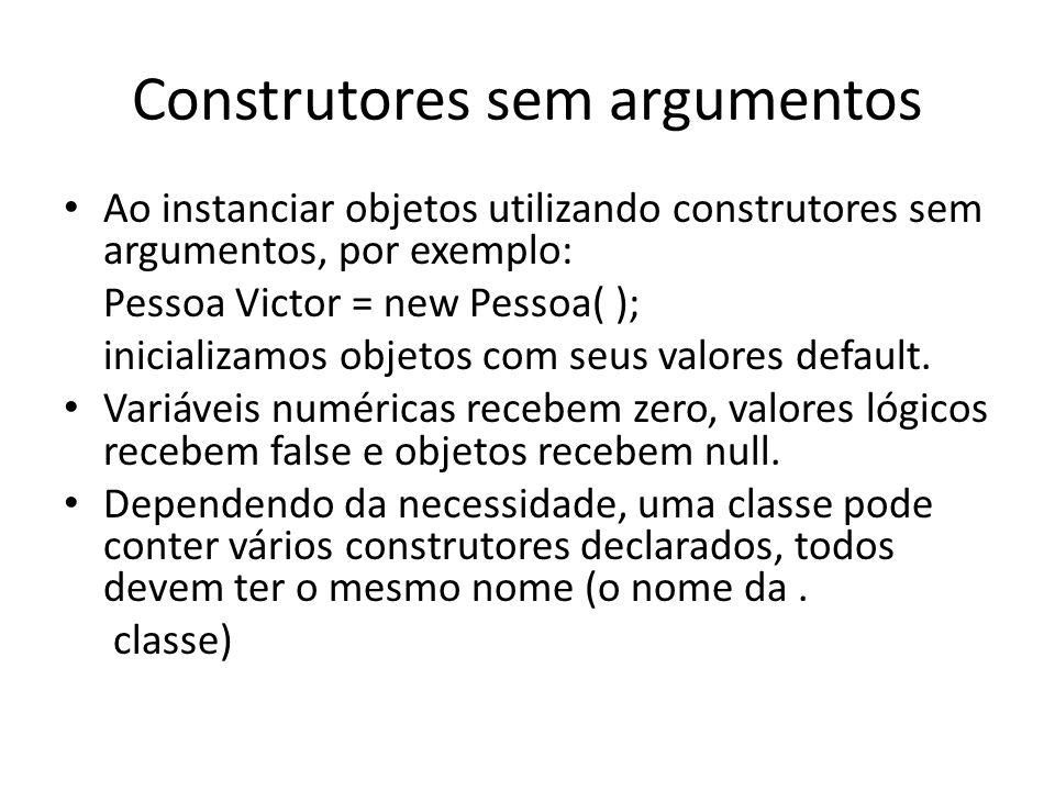 Construtores sem argumentos Ao instanciar objetos utilizando construtores sem argumentos, por exemplo: Pessoa Victor = new Pessoa( ); inicializamos ob