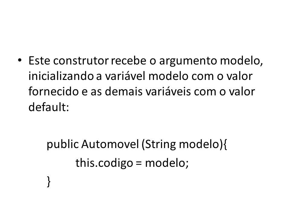 Este construtor recebe o argumento ano, inicializando a variável ano com o valor fornecido e as demais variáveis com o valor default: public Automovel(int ano){ this.ano = ano; }