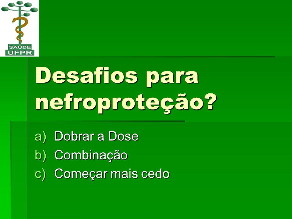Desafios para nefroproteção? a)Dobrar a Dose b)Combinação c)Começar mais cedo