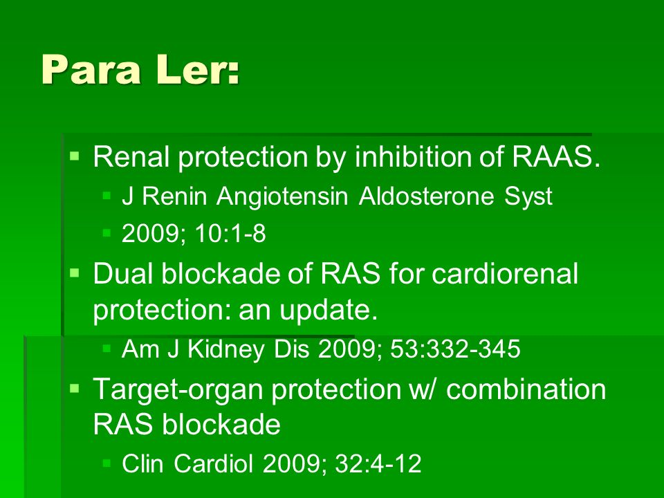 Para Ler: Renal protection by inhibition of RAAS. J Renin Angiotensin Aldosterone Syst 2009; 10:1-8 Dual blockade of RAS for cardiorenal protection: a