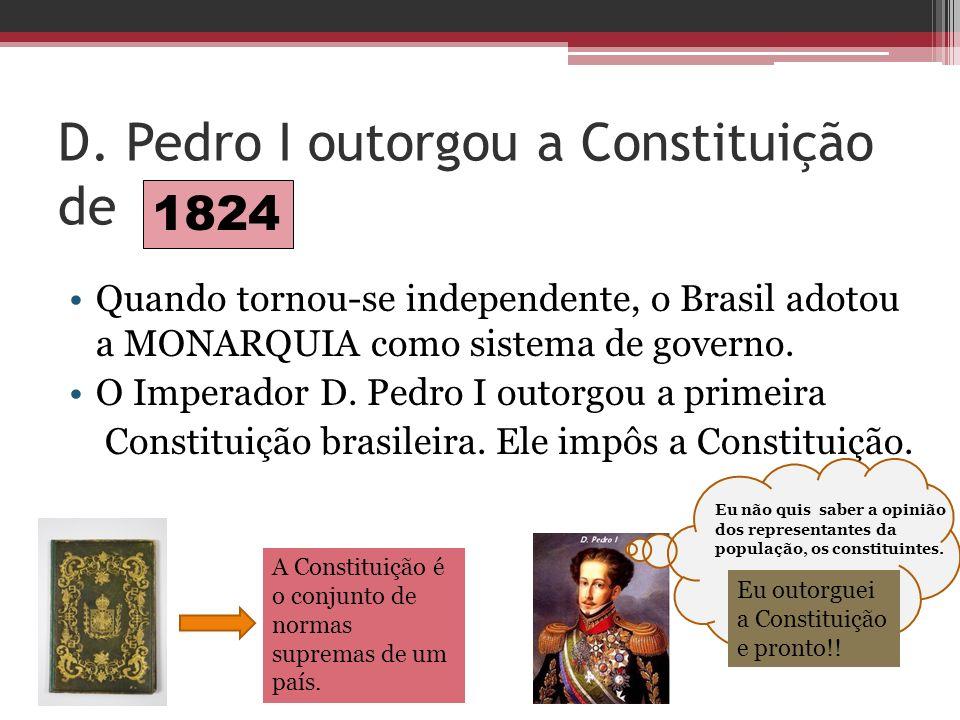 D. Pedro I outorgou a Constituição de Quando tornou-se independente, o Brasil adotou a MONARQUIA como sistema de governo. O Imperador D. Pedro I outor