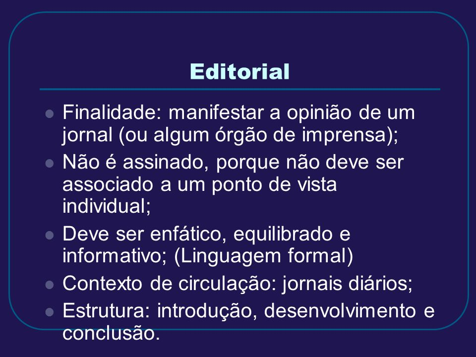 Finalidade: manifestar a opinião de um jornal (ou algum órgão de imprensa); Não é assinado, porque não deve ser associado a um ponto de vista individu