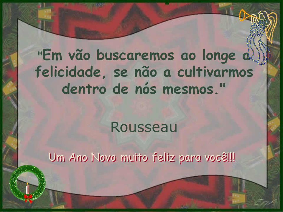 Em vão buscaremos ao longe a felicidade, se não a cultivarmos dentro de nós mesmos. Rousseau Um Ano Novo muito feliz para você!!!