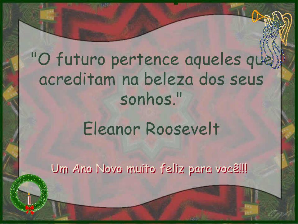 O futuro pertence aqueles que acreditam na beleza dos seus sonhos. Eleanor Roosevelt Um Ano Novo muito feliz para você!!!