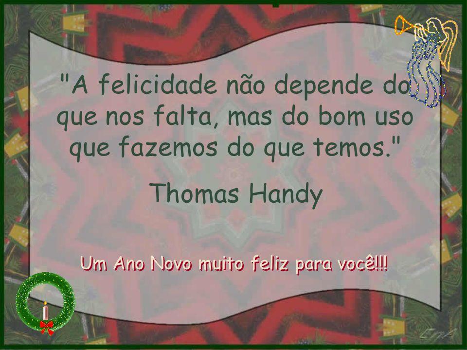 A felicidade não depende do que nos falta, mas do bom uso que fazemos do que temos. Thomas Handy Um Ano Novo muito feliz para você!!!