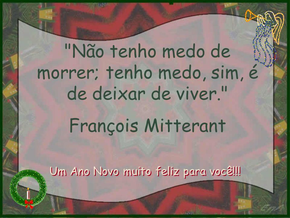 Não tenho medo de morrer; tenho medo, sim, é de deixar de viver. François Mitterant Um Ano Novo muito feliz para você!!!