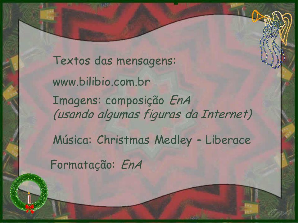 Textos das mensagens: www.bilibio.com.br Imagens: composição EnA (usando algumas figuras da Internet) Música: Christmas Medley – Liberace Formatação: EnA