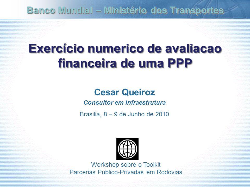 Exercício numerico de avaliacao financeira de uma PPP Cesar Queiroz Consultor em Infraestrutura Brasilia, 8 – 9 de Junho de 2010 Banco Mundial – Minis