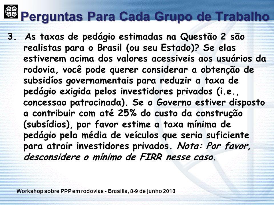 Perguntas Para Cada Grupo de Trabalho 3. As taxas de pedágio estimadas na Questão 2 são realistas para o Brasil (ou seu Estado)? Se elas estiverem aci