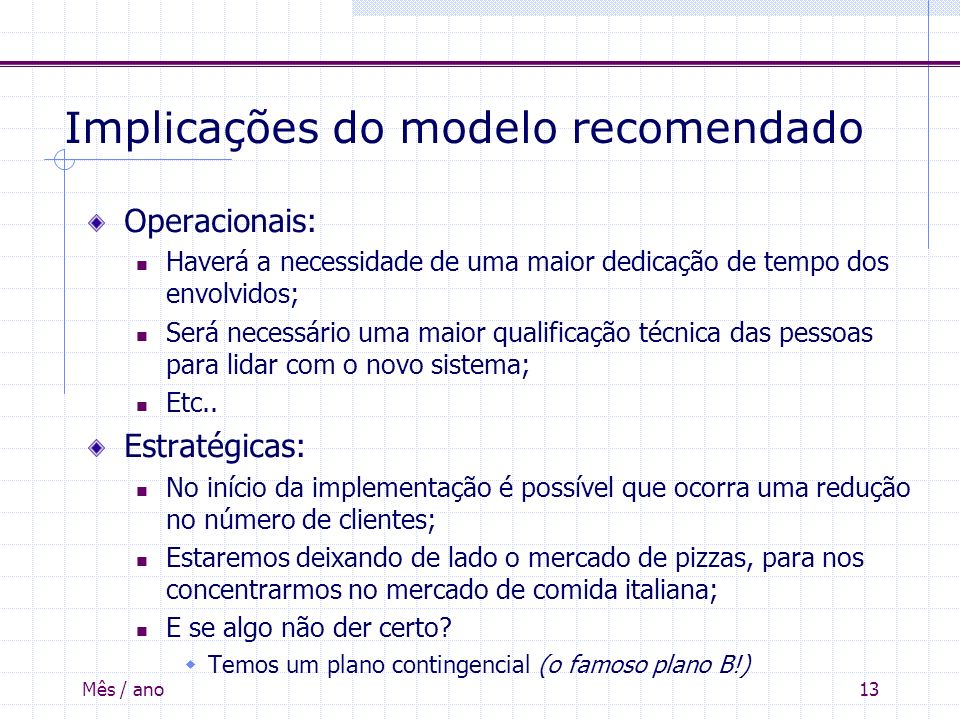 Mês / ano13 Implicações do modelo recomendado Operacionais: Haverá a necessidade de uma maior dedicação de tempo dos envolvidos; Será necessário uma m