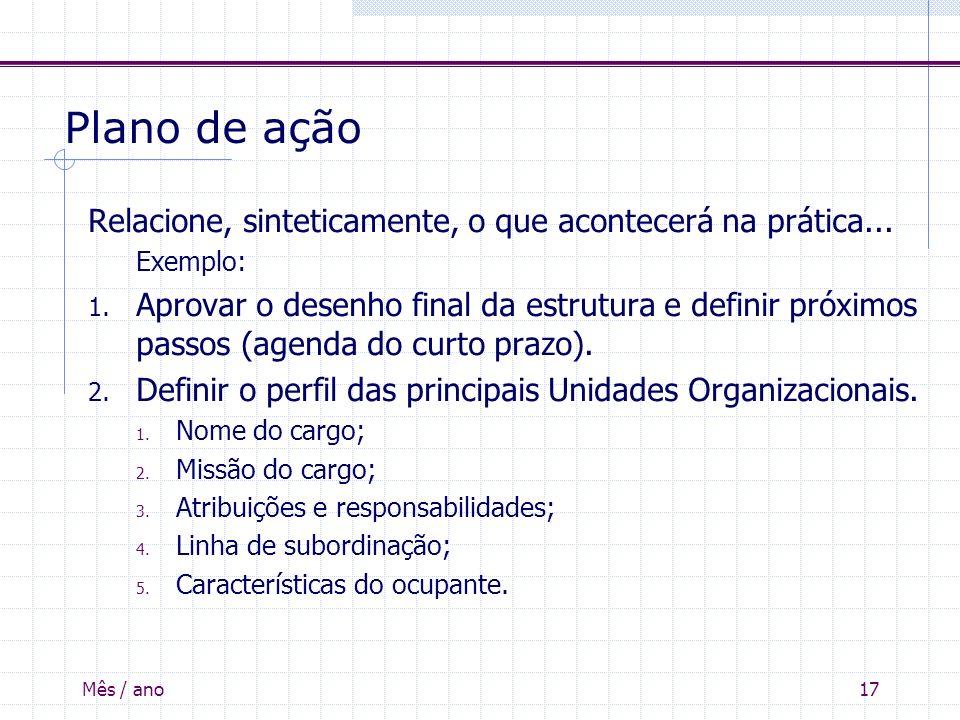 Mês / ano17 Plano de ação Relacione, sinteticamente, o que acontecerá na prática... Exemplo: 1. Aprovar o desenho final da estrutura e definir próximo
