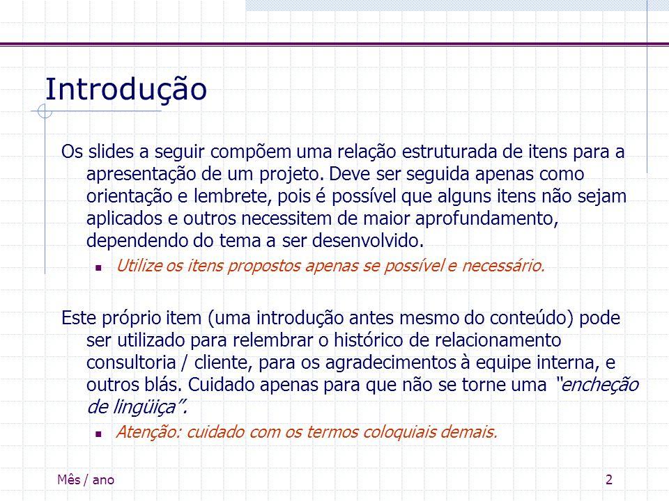 Mês / ano2 Introdução Os slides a seguir compõem uma relação estruturada de itens para a apresentação de um projeto. Deve ser seguida apenas como orie