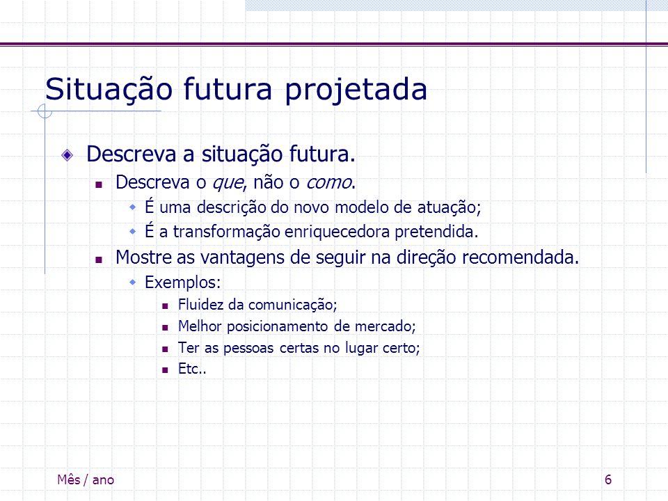 Mês / ano6 Situação futura projetada Descreva a situação futura. Descreva o que, não o como. É uma descrição do novo modelo de atuação; É a transforma