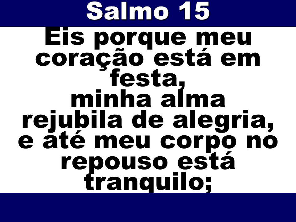 Eis porque meu coração está em festa, minha alma rejubila de alegria, e até meu corpo no repouso está tranquilo; Salmo 15