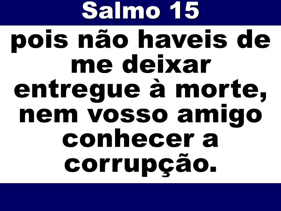 pois não haveis de me deixar entregue à morte, nem vosso amigo conhecer a corrupção. Salmo 15