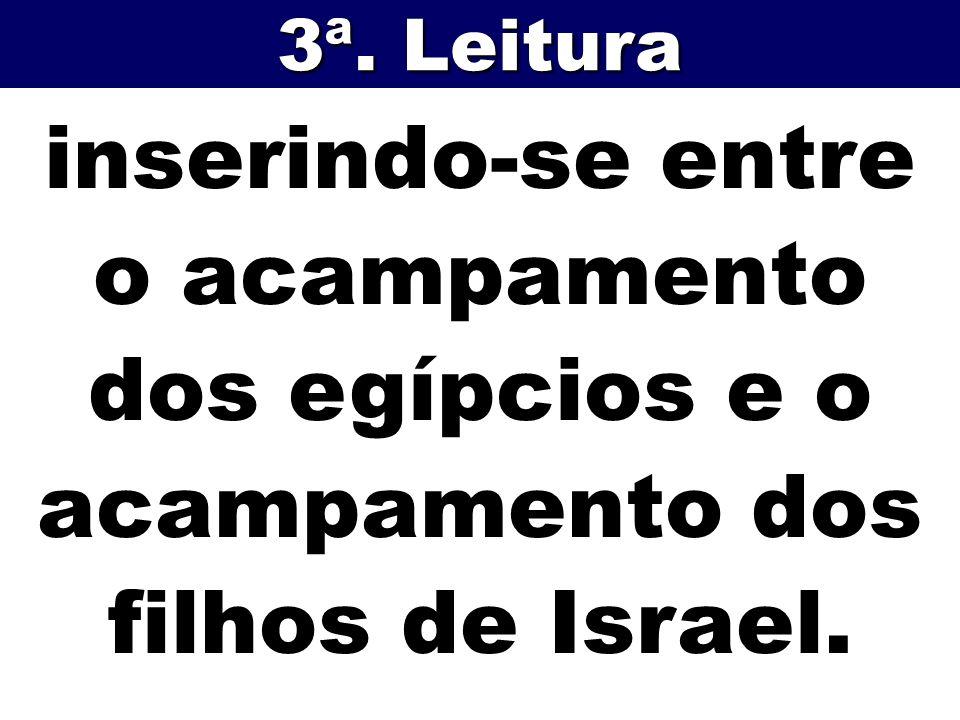 inserindo-se entre o acampamento dos egípcios e o acampamento dos filhos de Israel. 3ª. Leitura