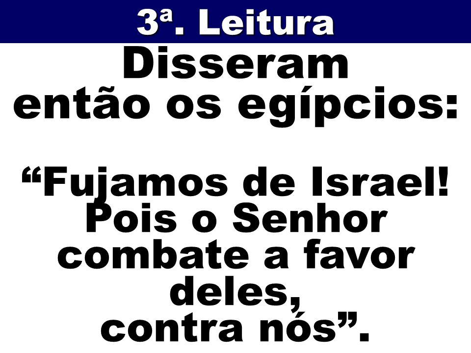 Disseram então os egípcios: Fujamos de Israel! Pois o Senhor combate a favor deles, contra nós. 3ª. Leitura