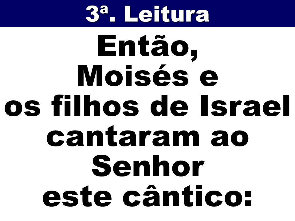 Então, Moisés e os filhos de Israel cantaram ao Senhor este cântico: 3ª. Leitura