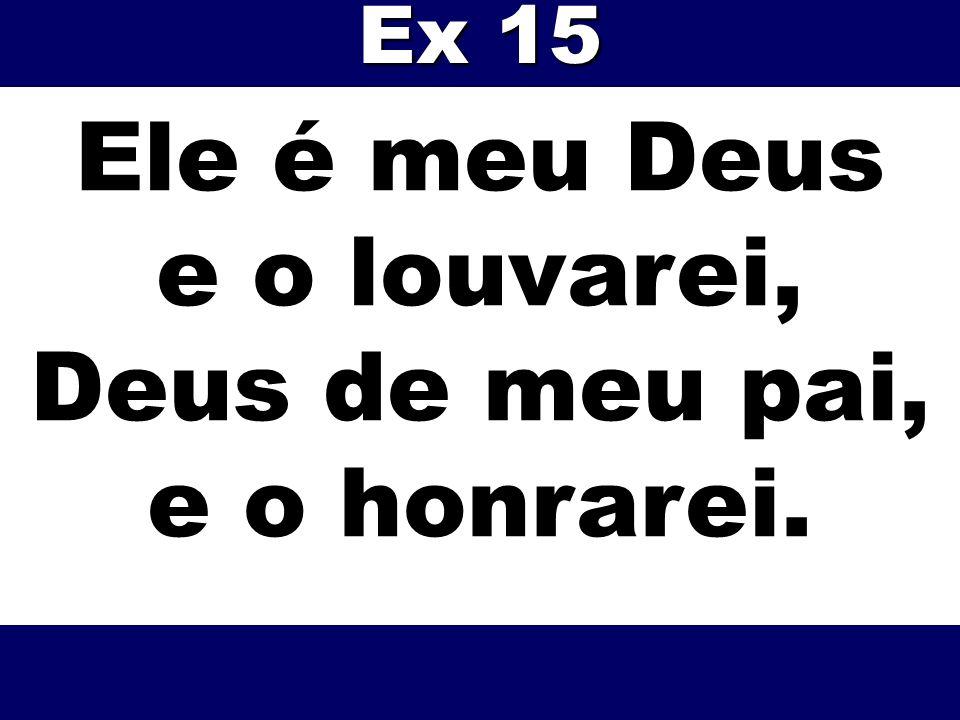 Ele é meu Deus e o louvarei, Deus de meu pai, e o honrarei. Ex 15