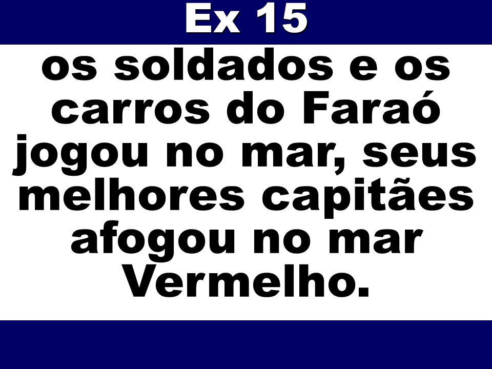 os soldados e os carros do Faraó jogou no mar, seus melhores capitães afogou no mar Vermelho. Ex 15