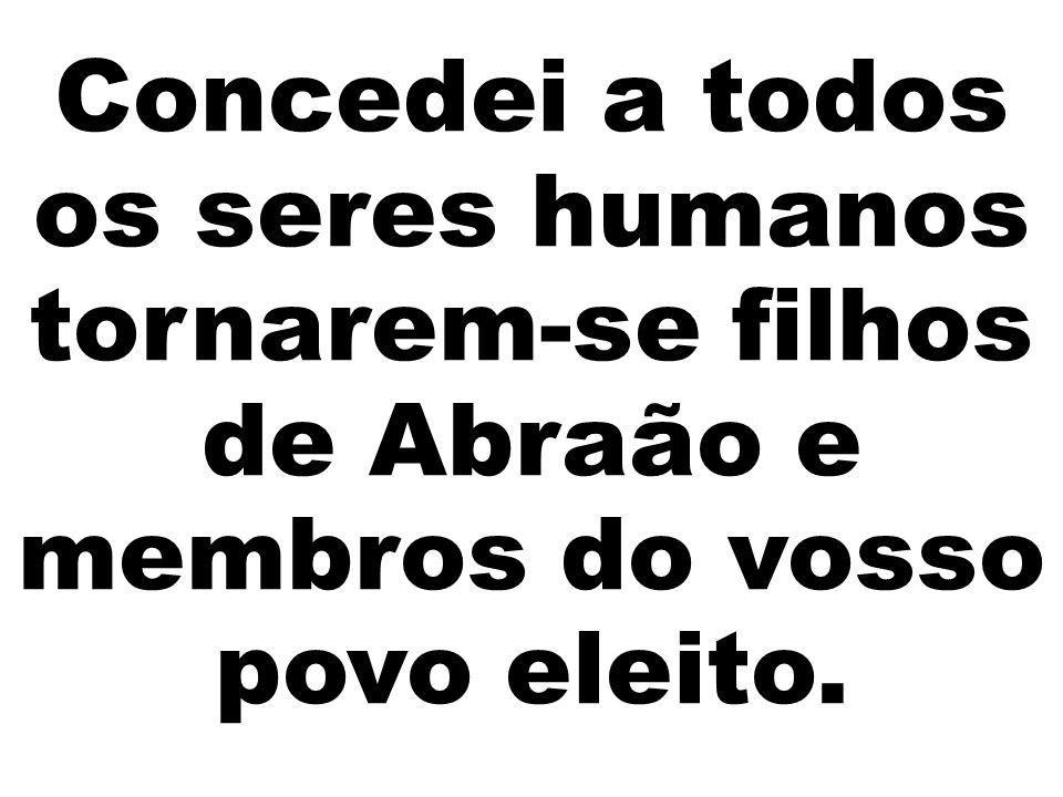 Concedei a todos os seres humanos tornarem-se filhos de Abraão e membros do vosso povo eleito.