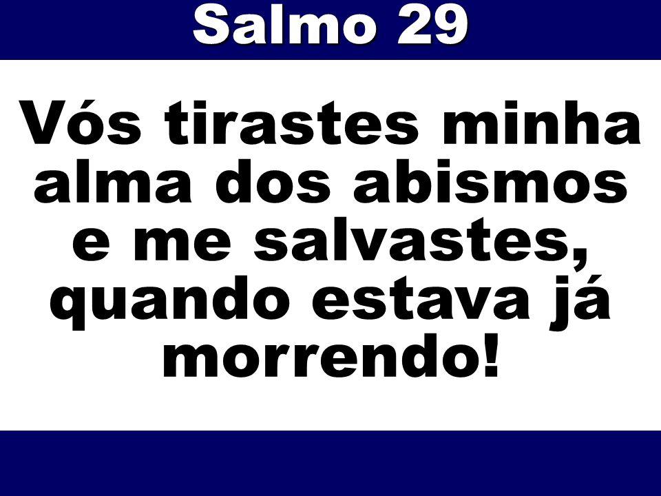 Vós tirastes minha alma dos abismos e me salvastes, quando estava já morrendo! Salmo 29