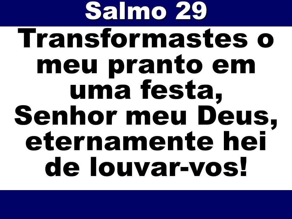 Transformastes o meu pranto em uma festa, Senhor meu Deus, eternamente hei de louvar-vos! Salmo 29