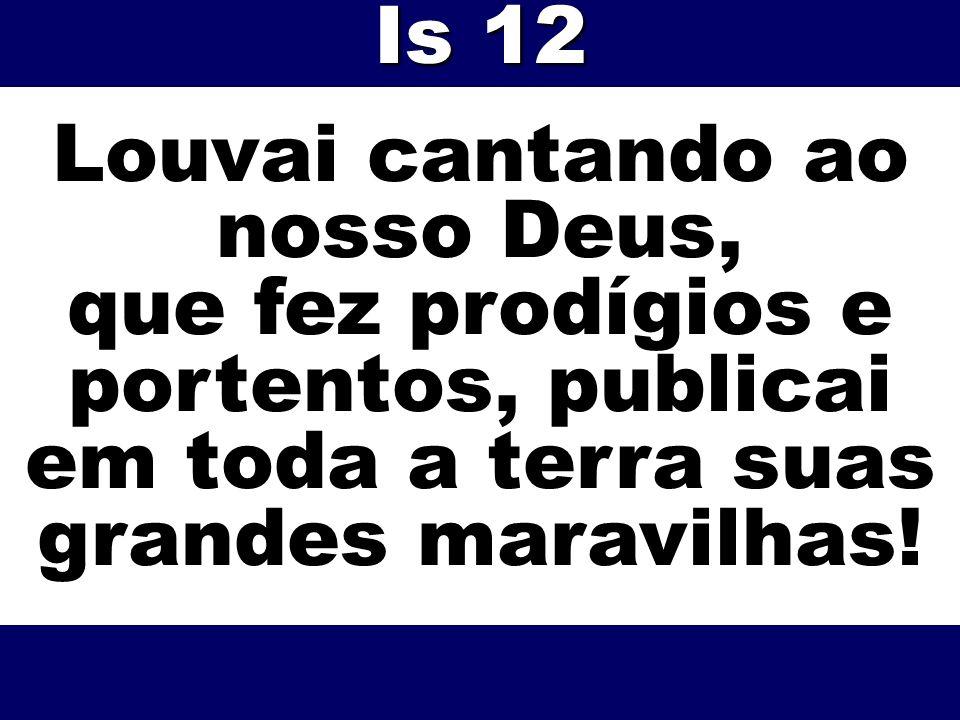 Louvai cantando ao nosso Deus, que fez prodígios e portentos, publicai em toda a terra suas grandes maravilhas! Is 12