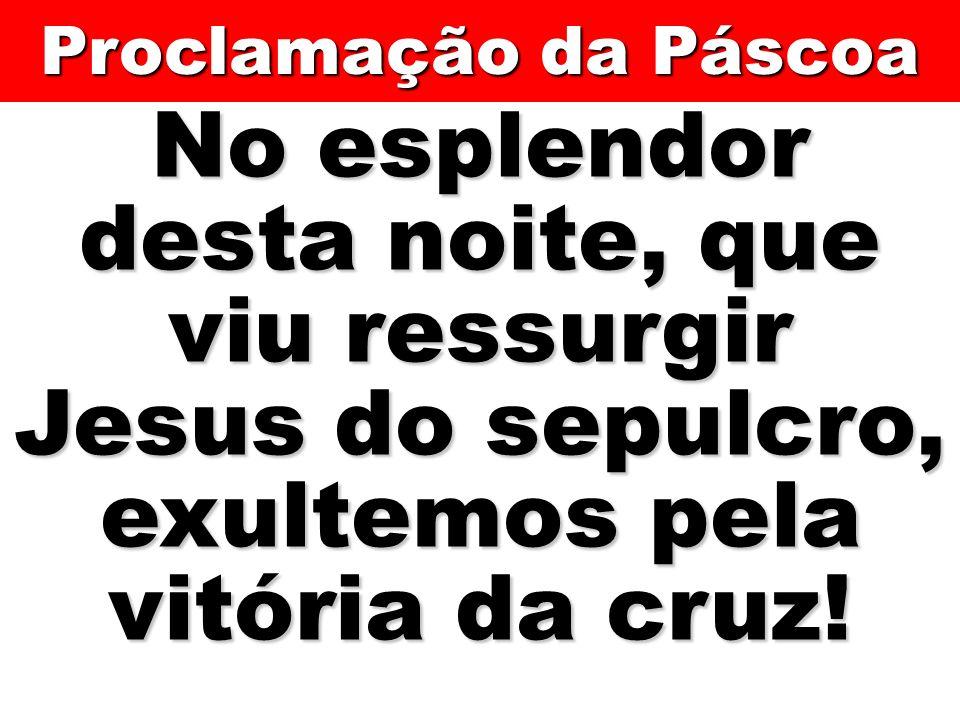 No esplendor desta noite, que viu ressurgir Jesus do sepulcro, exultemos pela vitória da cruz! Proclamação da Páscoa