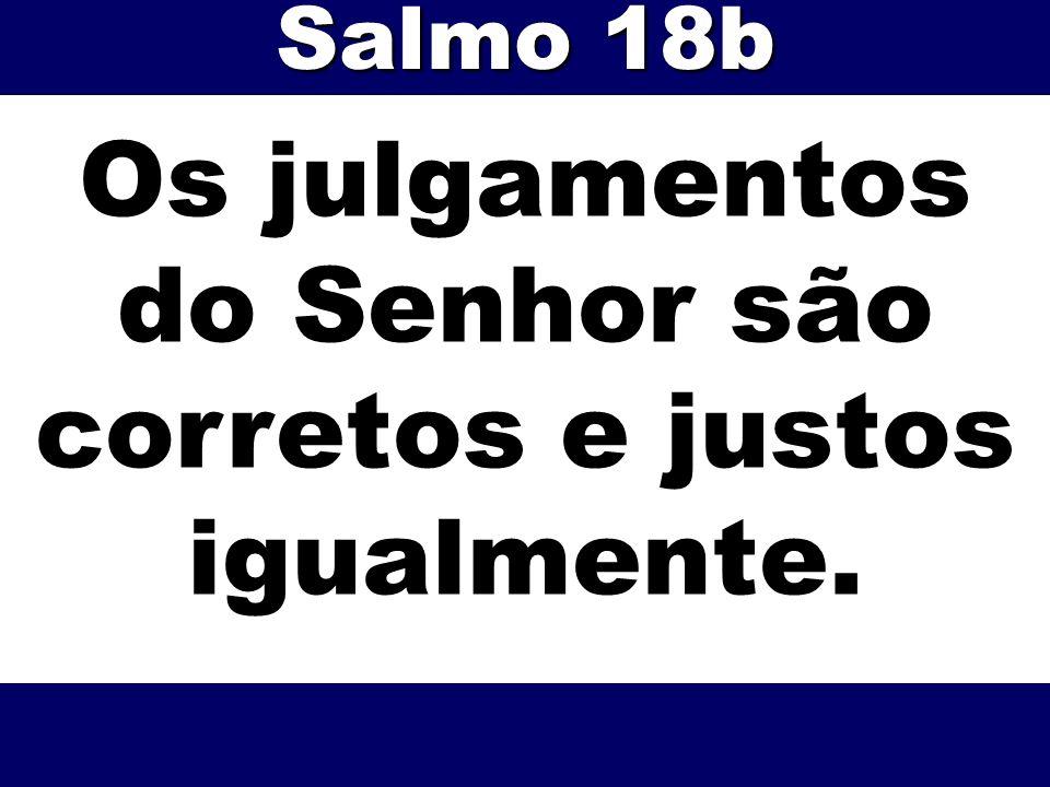 Os julgamentos do Senhor são corretos e justos igualmente. Salmo 18b