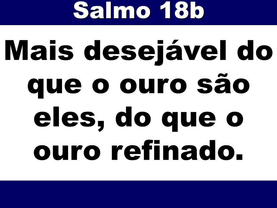 Mais desejável do que o ouro são eles, do que o ouro refinado. Salmo 18b