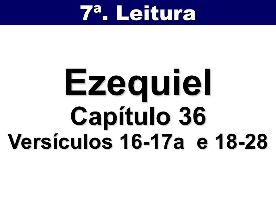 Ezequiel Capítulo 36 Versículos 16-17a e 18-28 7ª. Leitura