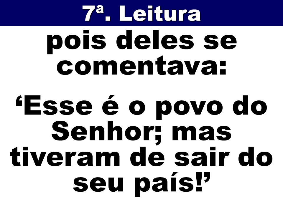 pois deles se comentava: Esse é o povo do Senhor; mas tiveram de sair do seu país! 7ª. Leitura