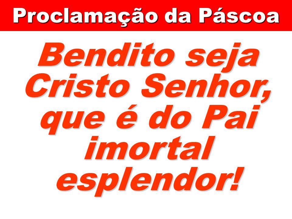 Bendito seja Cristo Senhor, que é do Pai imortal esplendor! Proclamação da Páscoa