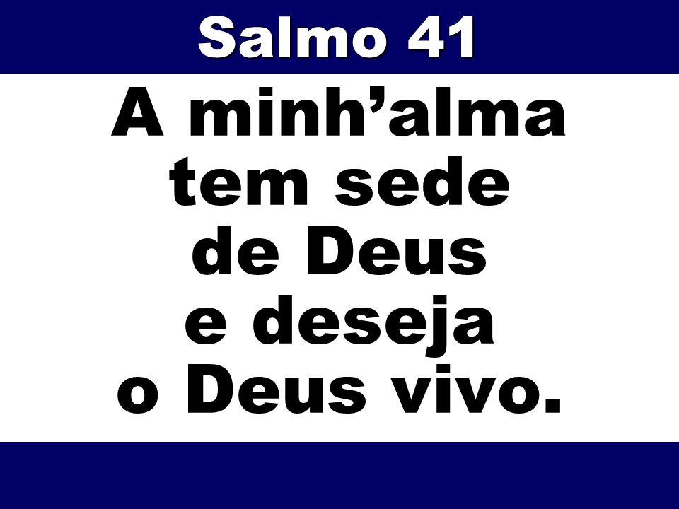 A minhalma tem sede de Deus e deseja o Deus vivo. Salmo 41