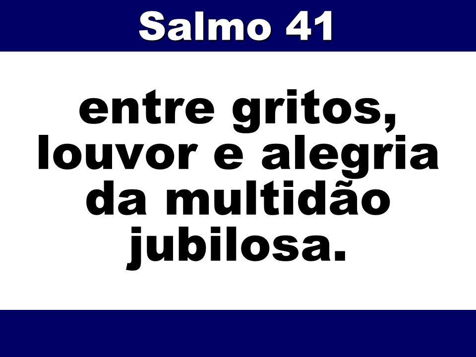 entre gritos, louvor e alegria da multidão jubilosa. Salmo 41