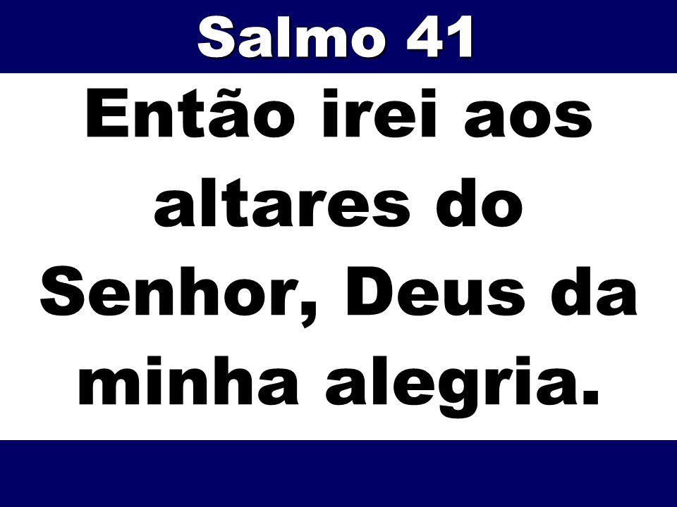 Então irei aos altares do Senhor, Deus da minha alegria. Salmo 41