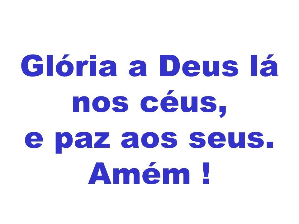 Glória a Deus lá nos céus, e paz aos seus. Amém !