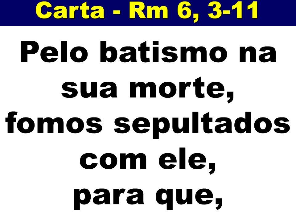Carta - Rm 6, 3-11 Pelo batismo na sua morte, fomos sepultados com ele, para que,
