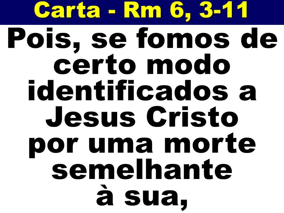Carta - Rm 6, 3-11 Pois, se fomos de certo modo identificados a Jesus Cristo por uma morte semelhante à sua,