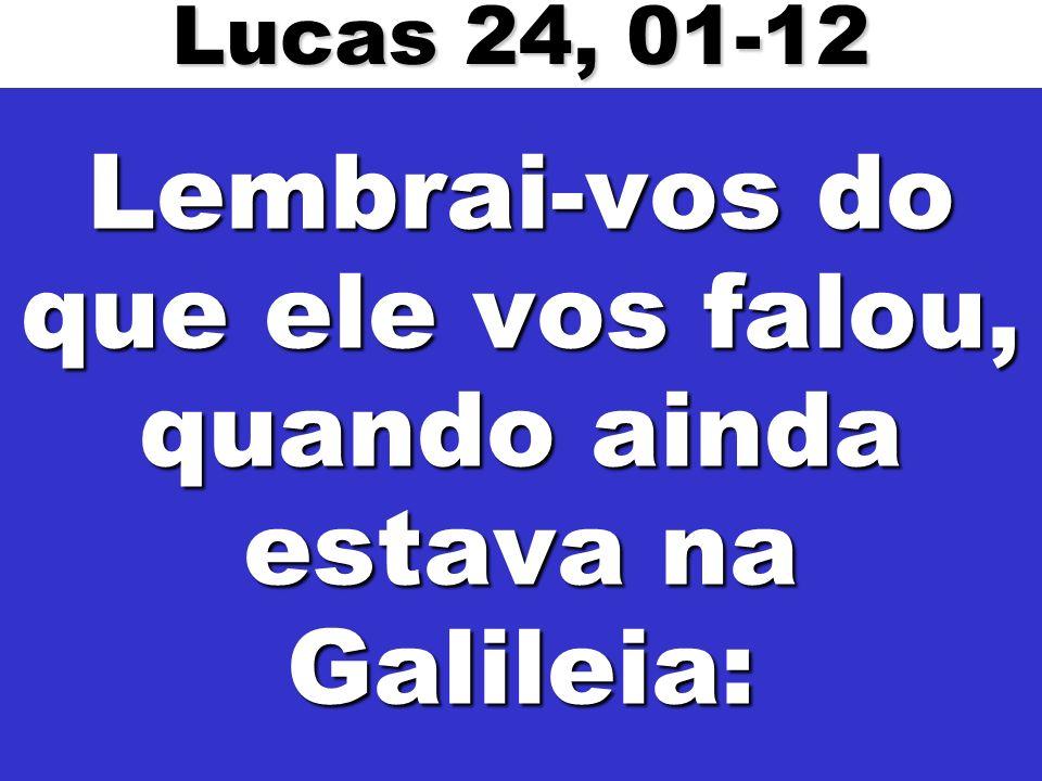 Lembrai-vos do que ele vos falou, quando ainda estava na Galileia: Lucas 24, 01-12
