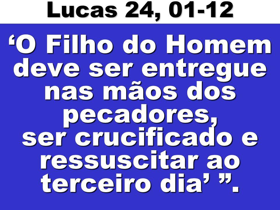 O Filho do Homem deve ser entregue nas mãos dos pecadores, ser crucificado e ressuscitar ao terceiro dia. Lucas 24, 01-12