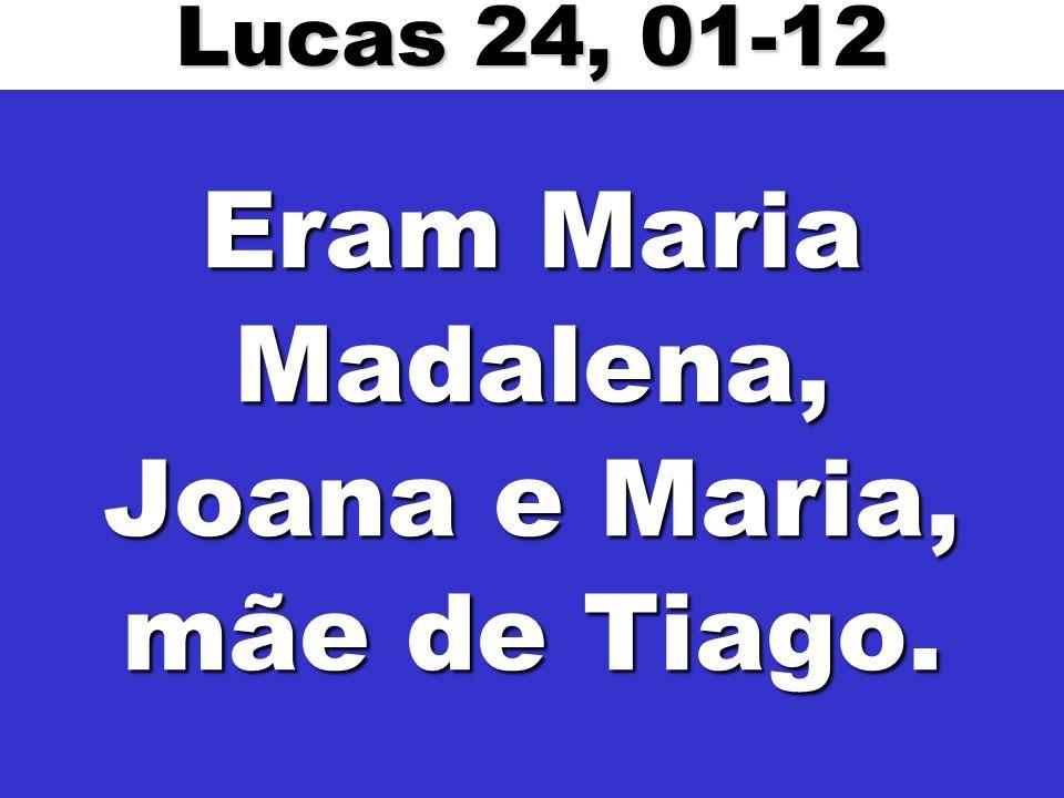 Eram Maria Madalena, Joana e Maria, mãe de Tiago. Lucas 24, 01-12