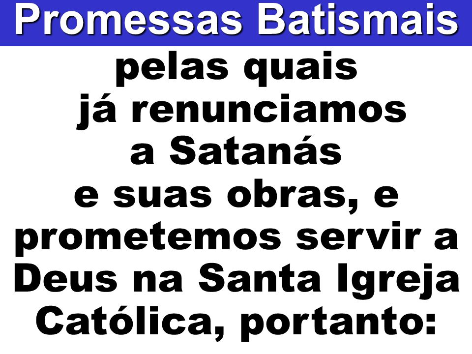 pelas quais já renunciamos a Satanás e suas obras, e prometemos servir a Deus na Santa Igreja Católica, portanto: Promessas Batismais